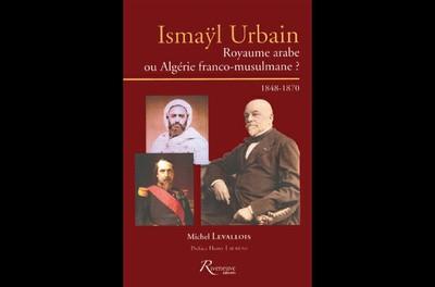Royaume arabe ou Algérie franco-musulmane, le combat du Saint-Simonien Ismayl Urbain