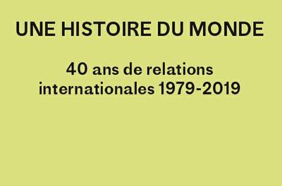 Une histoire du monde - 40 ans de relations internationales 1979-2019